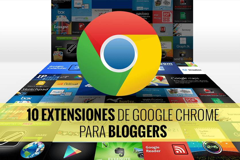 10 extensiones de Google Chrome que todo Blogger necesita