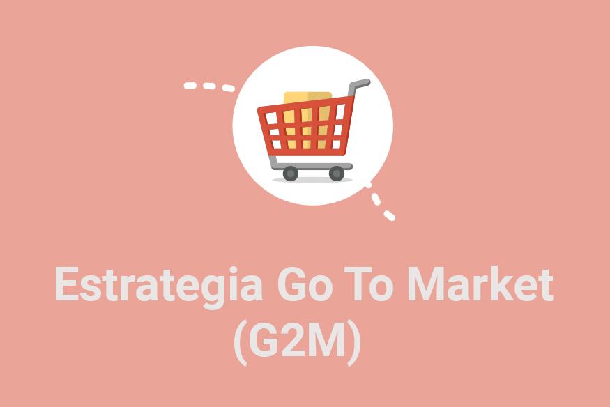 Qué es una estrategia Go To Market (G2M)