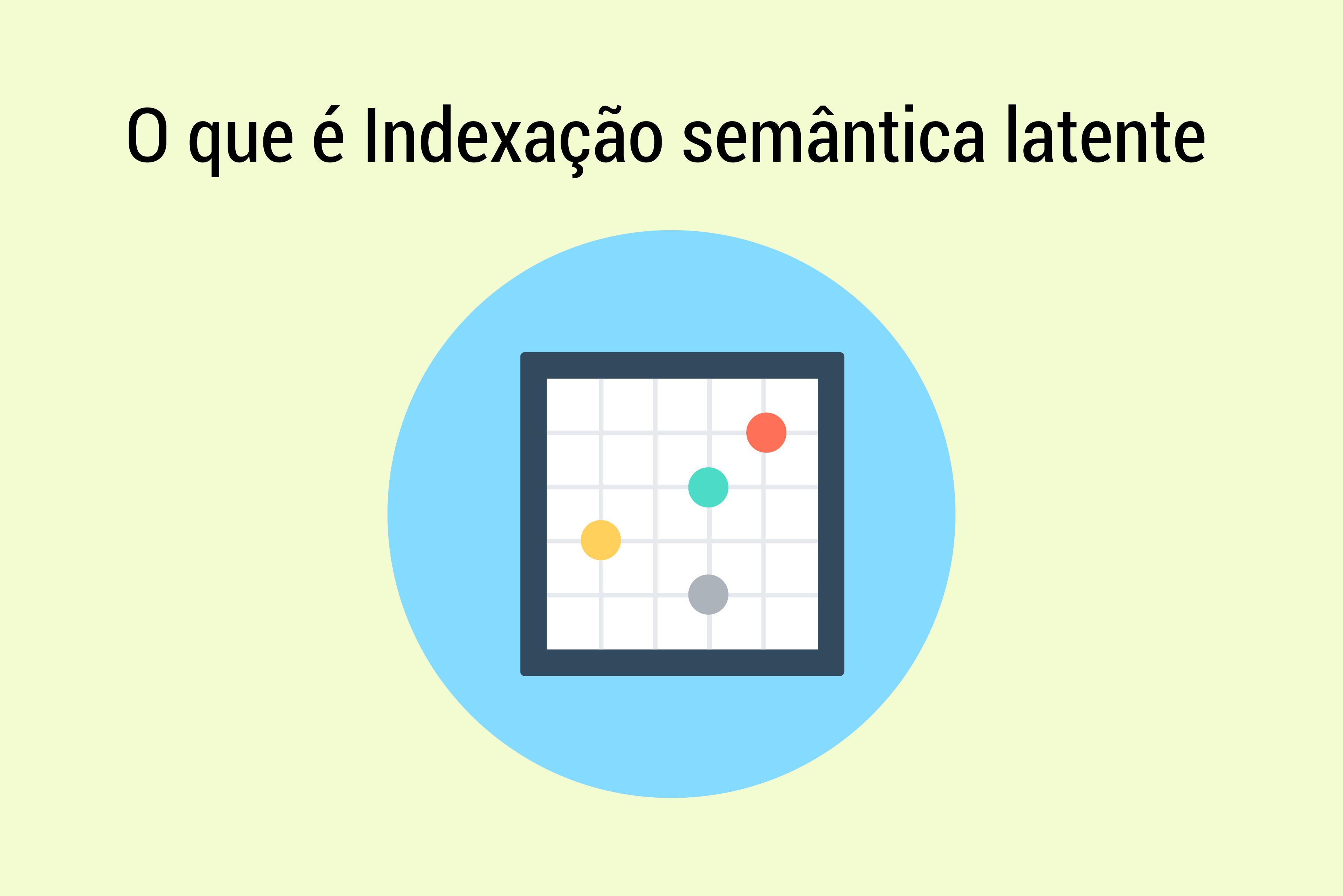 O que é Indexação semântica latente e como usá-la em sua estratégia de posicionamento SEO